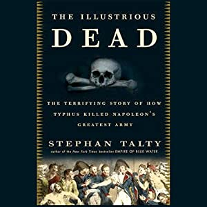 The Illustrious Dead: Napoleon, Typhus, and the Dream of World Conquest | [Stephan Talty]