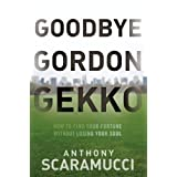 Goodbye Gordon Gekko: How to Find Your Fortune Without Losing Your Soul ~ Anthony Scaramucci