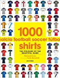 Bernard Lions 1000 Football Shirts: The Colors of the Beautiful Game