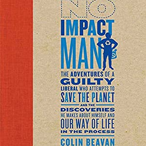 No Impact Man: The Adventures of a Guilty Liberal Who Attempts to Save the Planet | [Colin Beavan]