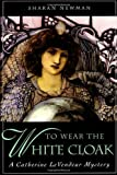 To Wear The White Cloak: A Catherine LeVendeur Mystery (0312869657) by Newman, Sharan