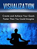Visualization: Create and Achieve Your Goals Faster Than You Could Imagine (Start Your Success)