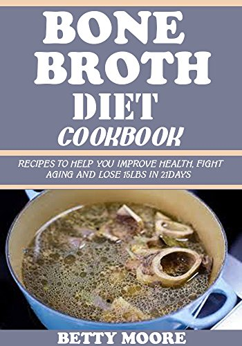 BONE BROTH DIET COOKBOOK: Recipes to Help you Improve Health, Fight Aging and lose 15LBS in 21Days by BETTY MOORE