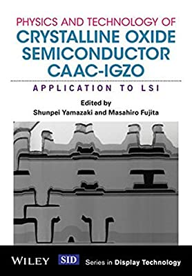 Physics and Technology of Crystalline Oxide Semiconductor CAAC–IGZO: Application to LSI (Wiley Series in Display Technology)