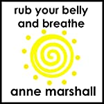 Rub Your Belly And Breathe: How to Release Stress, Restore Calm and Relax Deeply. | Anne Marshall