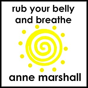 Rub Your Belly and Breathe: How to Release Stress, Restore Calm, and Relax Deeply | [Anne Marshall]