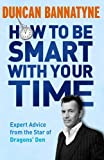 How To Be Smart With Your Time: Expert Advice from the Star of Dragons Den by Bannatyne. Duncan ( 2011 ) Paperback