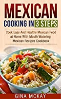 Mexican Cooking in 3 Steps: Cook Easy And Healthy Mexican Food at Home With Mouth Watering Mexican Recipes Cookbook (English Edition)