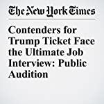 Contenders for Trump Ticket Face the Ultimate Job Interview: Public Audition   Ashley Parker,Maggie Haberman