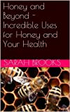 Honey and Beyond - Incredible Uses for Honey and Your Health (Honey and Skin, Honey and Immune System, Honey and Fat Loss, Honey and Energy, Honey and Hair, Honey and Natural Remedies,)