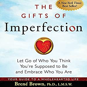 The Gifts of Imperfection: Let Go of Who You Think You're Supposed to Be and Embrace Who You Are | [Brené Brown]