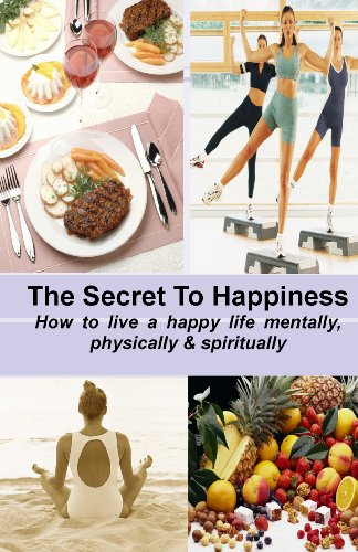 The Secret To Happiness: How To Live A Healthy Life Mentally, Physically And Spiritually