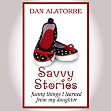 Savvy Stories: Funny Things I Learned from My Daughter (       UNABRIDGED) by Dan Alatorre Narrated by Tim J. Gracey