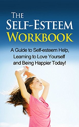 The Self-Esteem Workbook: A guide to self-esteem help, learning to love yourself and being happier today!