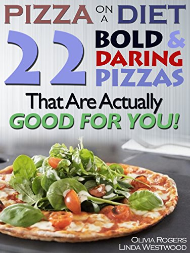 Pizza On A Diet: 22 Bold & Daring Pizzas That Are Actually GOOD For You! by Olivia Rogers, Linda Westwood