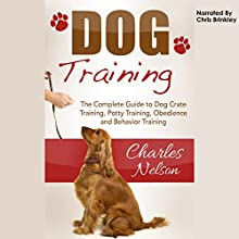 Dog Training: The Complete Guide to Dog Crate Training, Potty Training, Obedience and Behavior Training: Dog Care and Training, Book 2 (       UNABRIDGED) by Charles Nelson Narrated by Chris Brinkley