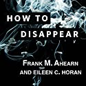 How to Disappear: Erase Your Digital Footprint, Leave False Trails, and Vanish Without a Trace (       UNABRIDGED) by Frank M. Ahearn, Eileen C. Horan Narrated by Michael Kramer