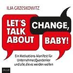 Let's talk about change, baby! Ein Motivations-Manifest für Unternehmer, Querdenker und alle, die es werden wollen | Ilja Grzeskowitz