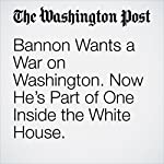 Bannon Wants a War on Washington. Now He's Part of One Inside the White House. | Ashley Parker,Robert Costa,Abby Phillip