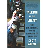Talking to the Enemy: Faith, Brotherhood, and the (Un)Making of Terrorists ~ Scott Atran