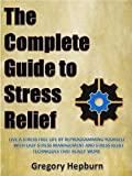 The Complete Guide to Stress Relief: Live a Stress Free Life by Reprogramming Yourself with Easy Stress Management and Stress Relief Techniques That Really Work