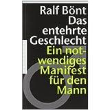 """Das entehrte Geschlecht: Ein notwendiges Manifest f�r den Mannvon """"Ralf B�nt"""""""