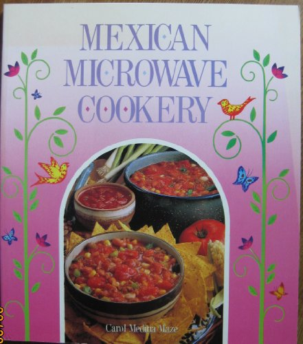 Mexican Microwave Cookery: A Collection Of Mexican Recipes Using The Convenience Of The Microwave Oven