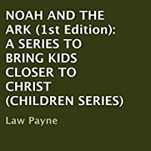 Noah and the Ark - 1st Edition: A Series to Bring Kids Closer to Christ, Children Series (       UNABRIDGED) by Law Payne Narrated by Helen Cricco