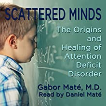 Scattered Minds: The Origins and Healing of Attention Deficit Disorder Audiobook by Gabor Maté Narrated by Daniel Maté