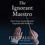 The Ignorant Maestro: How Great Leaders Inspire Unpredictable Brilliance | Itay Talgam