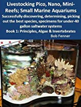Livestocking Pico, Nano, Mini-Reefs; Small Marine Aquariums; Book 1: Principles, Algae & Invertebrates