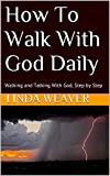 How To Walk With God Daily: Walking and Talking With God, Step by Step (How To Walk and Talk With God Daily Book 1)