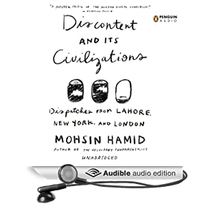 Discontent and Its Civilizations - Dispatches from Lahore, New York, and London - Mohsin Hamid