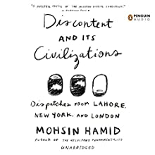 Discontent and Its Civilizations: Dispatches from Lahore, New York, and London (       UNABRIDGED) by Mohsin Hamid Narrated by Mohsin Hamid