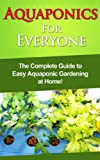 Aquaponics For Everyone: The complete guide to easy aquaponic gardening at home!