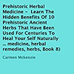 Prehistoric Herbal Medicine: Learn the Hidden Benefits of 10 Prehistoric Ancient Herbs That Have Been Used for Centuries to Heal Yourself Naturally, Book 8 | Carmen Mckenzie