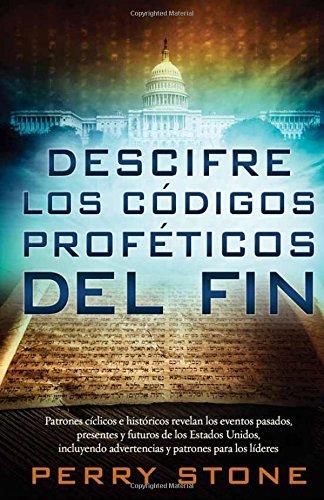 Descifre Los Codigos Profeticos del Fin: Patrones Biblicos E Historicos Revelan Los Eventos Pasados, Presentes y Futuros de Los Estados Unidos, Incluy