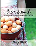 The Elliott Homestead: From Scratch: Traditional, whole-foods dishes for easy, everyday meals