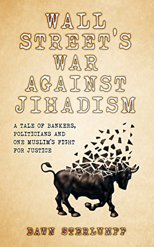 WALL STREET'S WAR AGAINST JIHADISM: A Tale Of Bankers, Politicians And One Muslim's Fight For Justice by Dawn Sterlumpf
