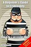 A Beginners Guide to Criminality: how to be a successful villain
