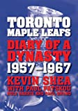 Kevin Shea Toronto Maple Leafs: Diary of a Dynasty, 1957-1967