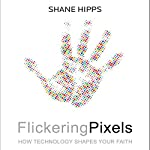 Flickering Pixels: How Technology Shapes Your Faith | Shane Hipps