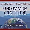 Uncommon Gratitude: Alleluia for All That Is Audiobook by Joan Chittister, Rowan Williams Narrated by Joan Chittister, Dan Havron