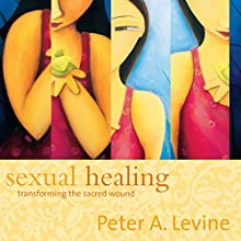 Sexual Healing: Transforming the Sacred Wound  by Peter A. Levine Narrated by Peter A. Levine