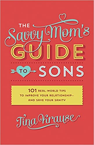 The Savvy Mom's Guide to Sons: 101 Real-World Tips to Improve Your Relationship-and Save Your Sanity