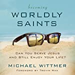 Becoming Worldly Saints: Can You Serve Jesus and Still Enjoy Your Life? | Michael Wittmer