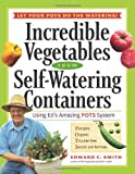 Incredible Vegetables from Self-Watering Containers: Using Ed's Amazing POTS System