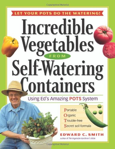Incredible Vegetables From Self-Watering Containers - Edward C. Smit