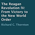 The Reagan Revolution IV: From Victory to the New World Order | Richard C. Thornton