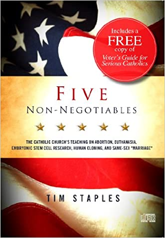 Five Non Negotiables-The Catholic Church's Teaching on Abortion, Euthanasia, Embryonic Stem Cell Research, Human Cloning, and Same-Sex 'Marriage'